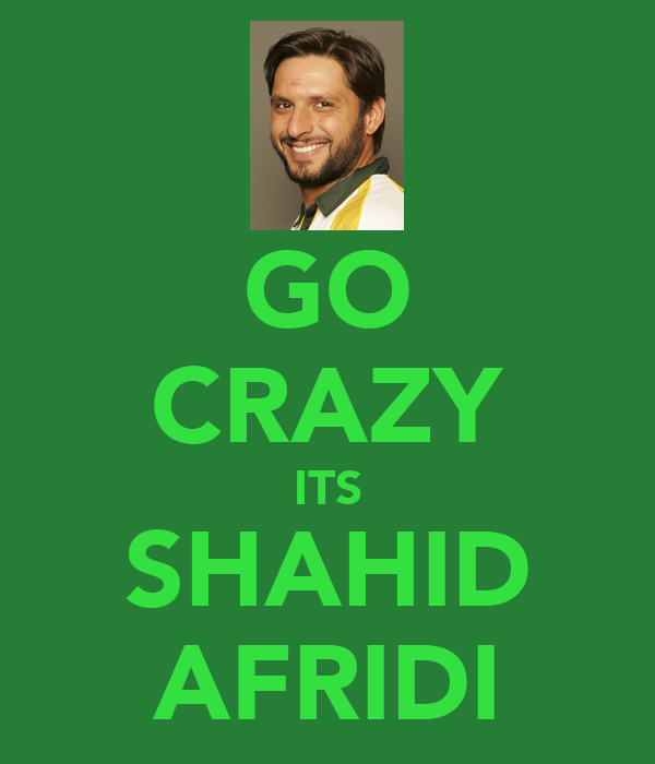 GO CRAZY ITS SHAHID AFRIDI