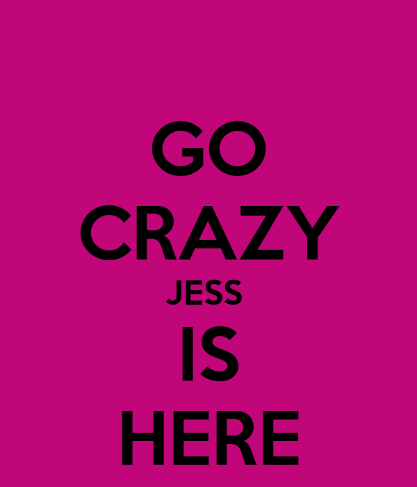 GO CRAZY JESS  IS HERE