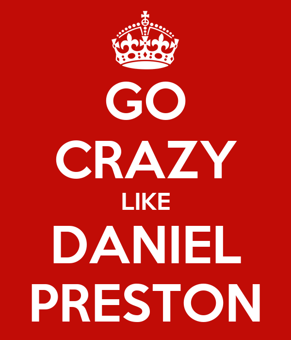 GO CRAZY LIKE DANIEL PRESTON