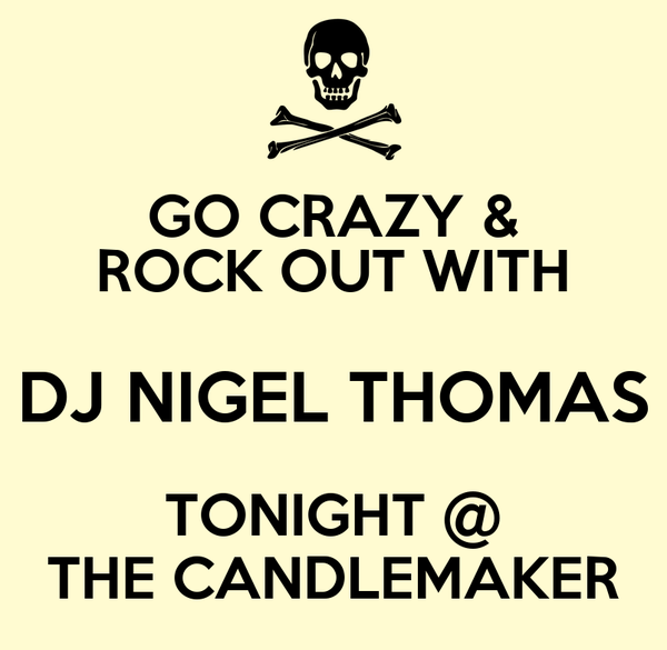 GO CRAZY & ROCK OUT WITH DJ NIGEL THOMAS TONIGHT @ THE CANDLEMAKER