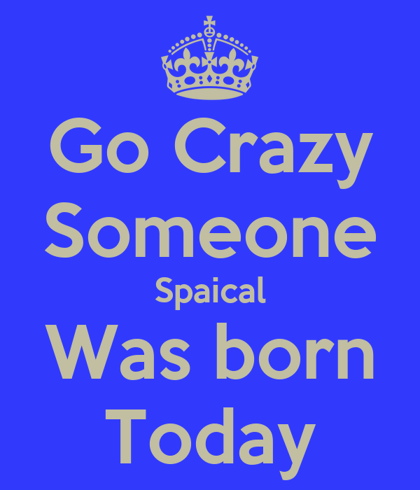 Go Crazy Someone Spaical Was born Today