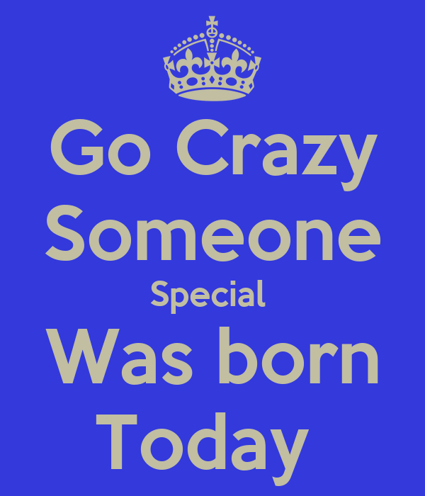 Go Crazy Someone Special  Was born Today