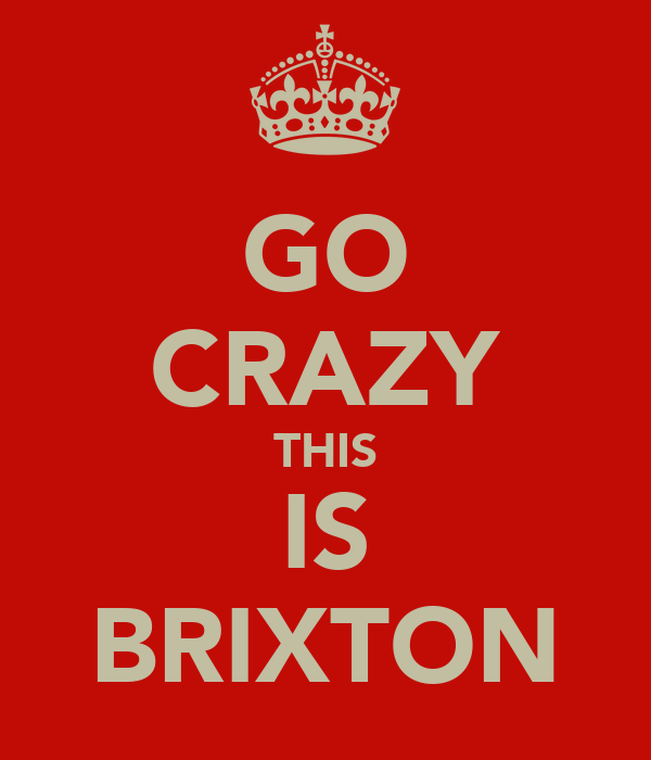 GO CRAZY THIS IS BRIXTON