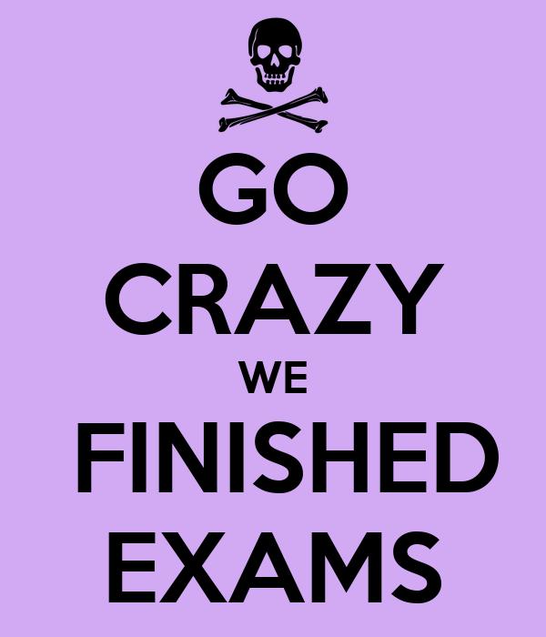 GO CRAZY WE  FINISHED EXAMS