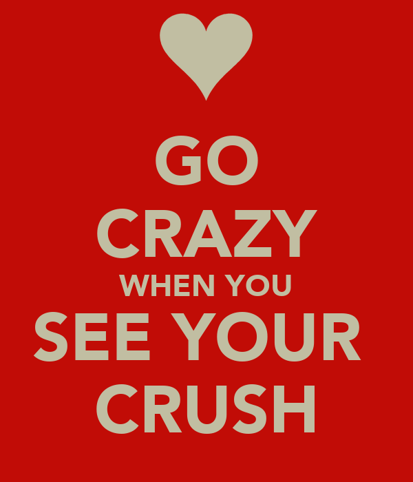 GO CRAZY WHEN YOU SEE YOUR  CRUSH