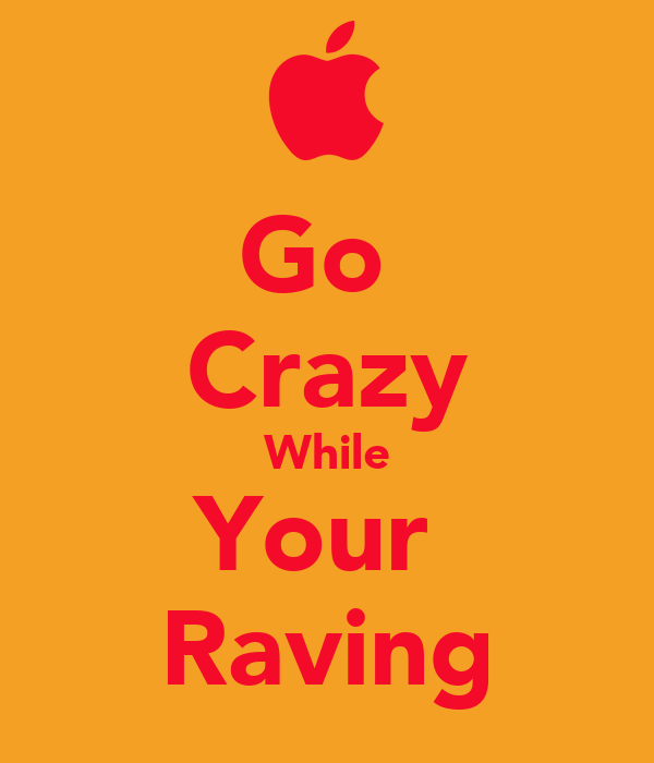 Go  Crazy While Your  Raving
