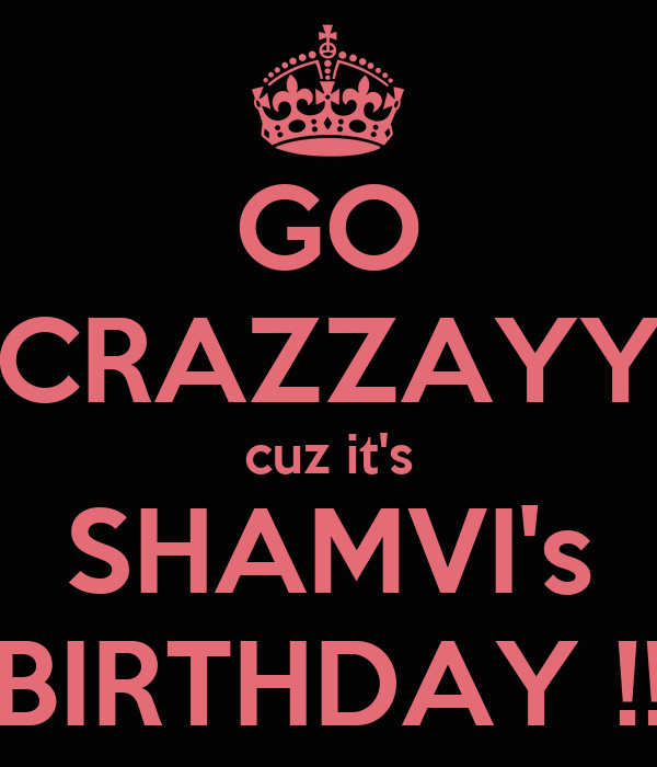 GO CRAZZAYY cuz it's SHAMVI's BIRTHDAY !!