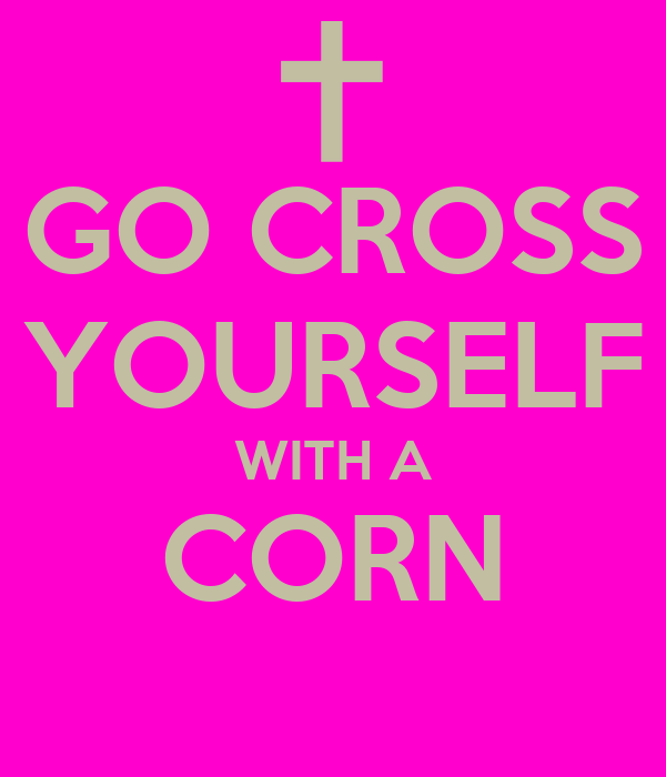 GO CROSS YOURSELF WITH A CORN