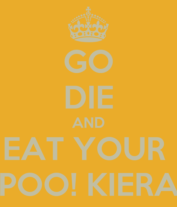 GO DIE AND EAT YOUR  POO! KIERA