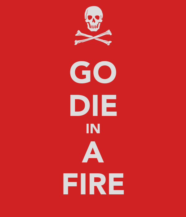 GO DIE IN A FIRE