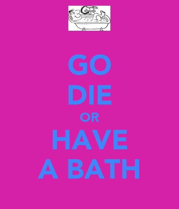 GO DIE OR HAVE A BATH
