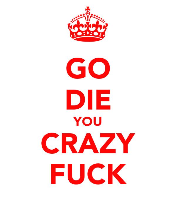 GO DIE YOU CRAZY FUCK