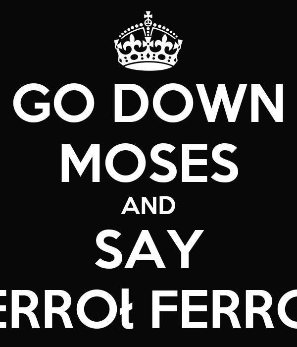 GO DOWN MOSES AND SAY FERROł FERROŁ