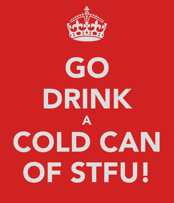 GO DRINK A COLD CAN OF STFU!
