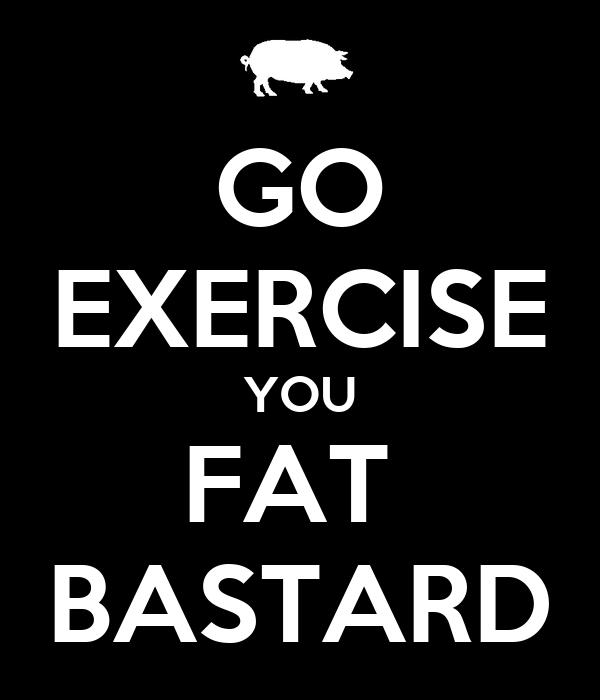 GO EXERCISE YOU FAT  BASTARD