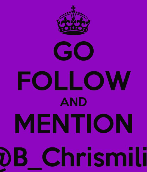 GO FOLLOW AND MENTION @B_Chrismilia