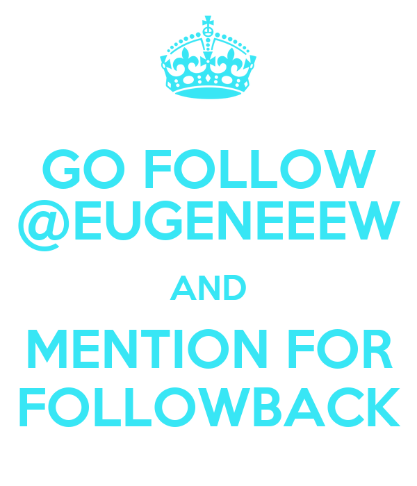 GO FOLLOW @EUGENEEEW AND MENTION FOR FOLLOWBACK