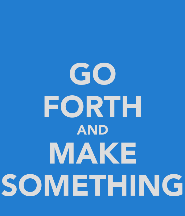 GO FORTH AND MAKE SOMETHING