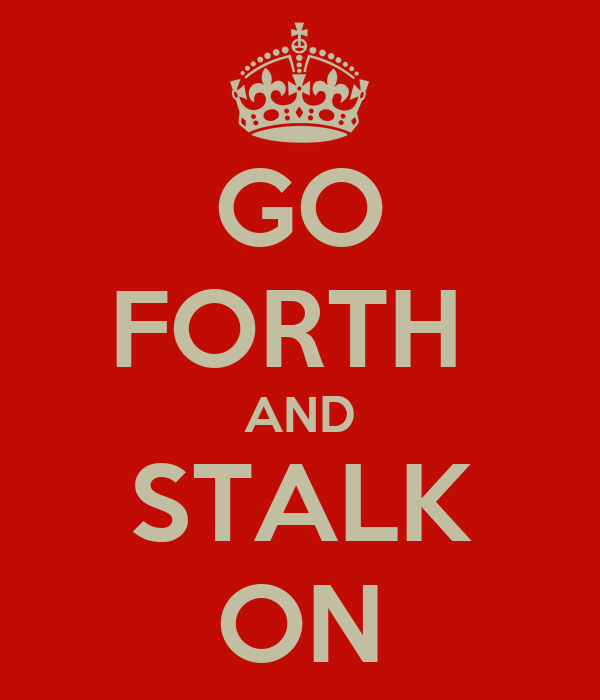 GO FORTH  AND STALK ON