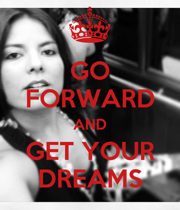 GO FORWARD AND GET YOUR DREAMS