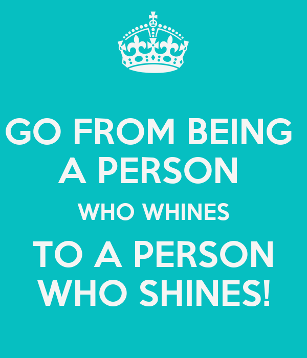 GO FROM BEING  A PERSON  WHO WHINES TO A PERSON WHO SHINES!