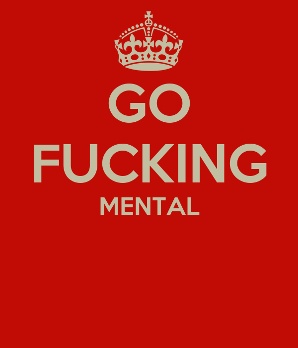 GO FUCKING MENTAL