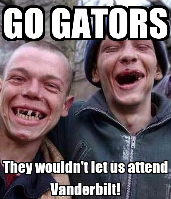 GO GATORS They wouldn't let us attend Vanderbilt!