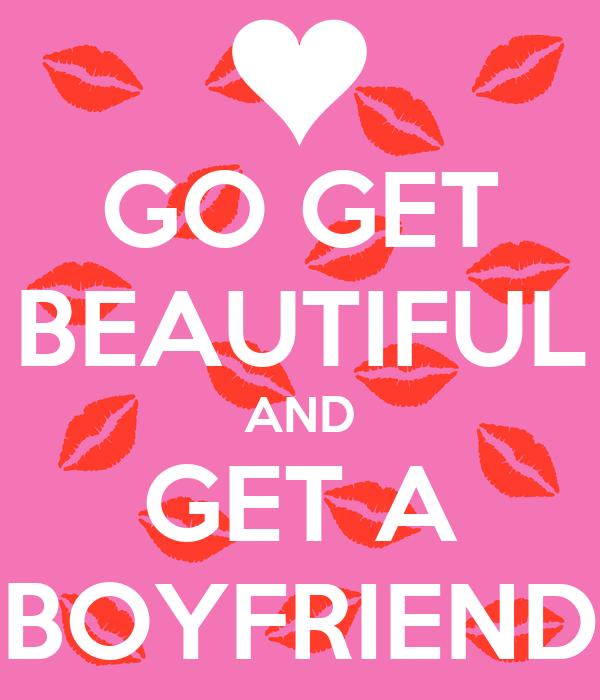GO GET BEAUTIFUL AND GET A BOYFRIEND