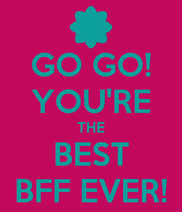 GO GO! YOU'RE THE BEST BFF EVER!