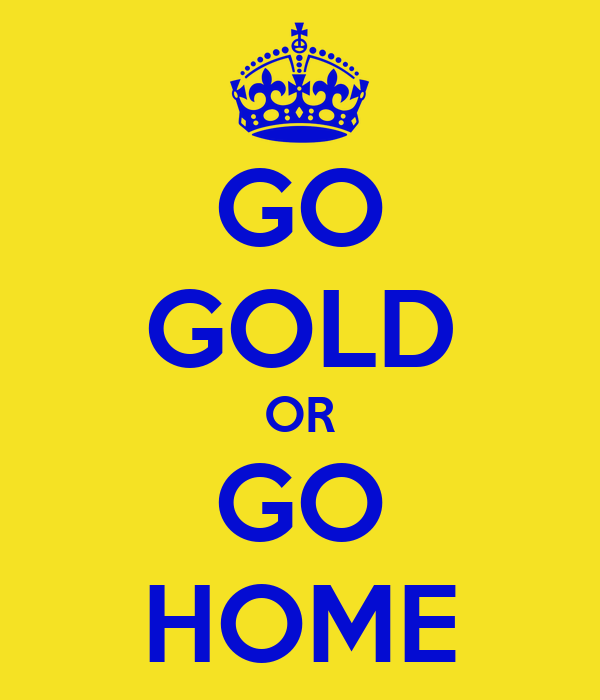 GO GOLD OR GO HOME