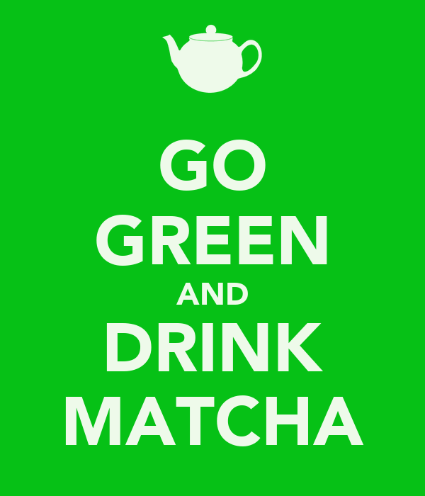GO GREEN AND DRINK MATCHA