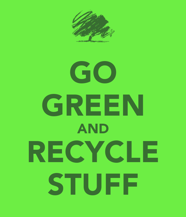 GO GREEN AND RECYCLE STUFF