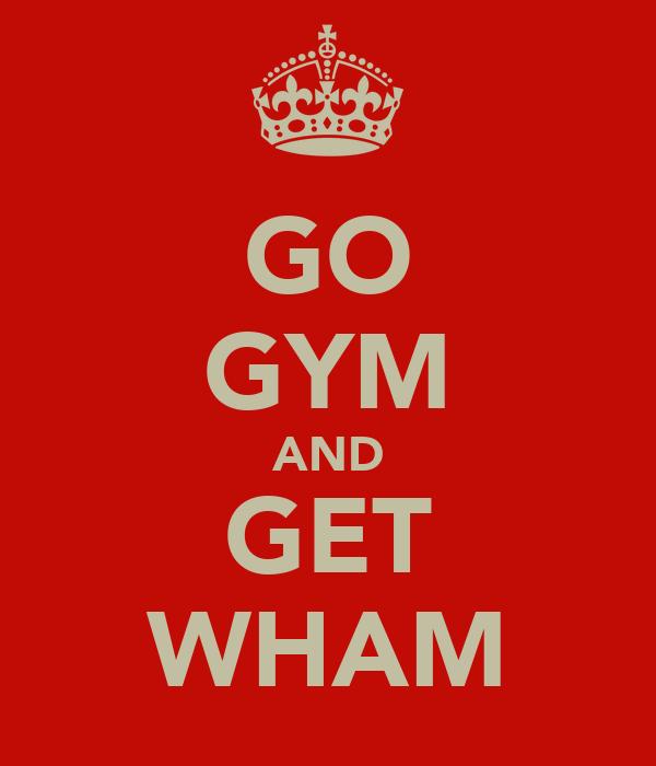 GO GYM AND GET WHAM