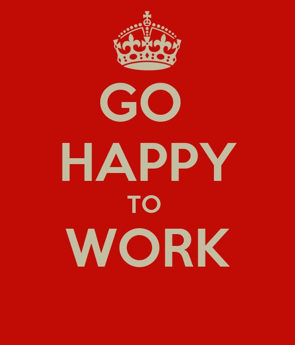 GO  HAPPY TO  WORK