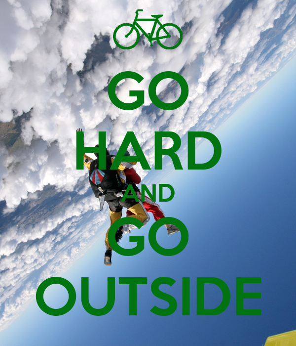 GO HARD AND GO OUTSIDE