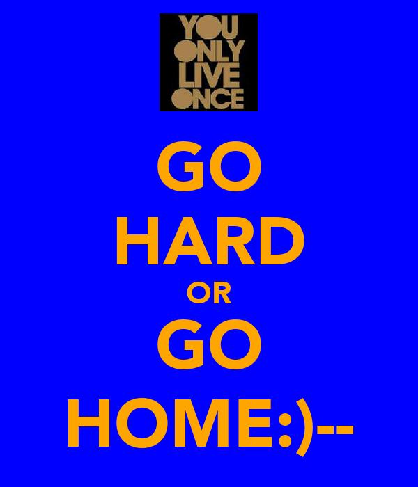 GO HARD OR GO HOME:)--
