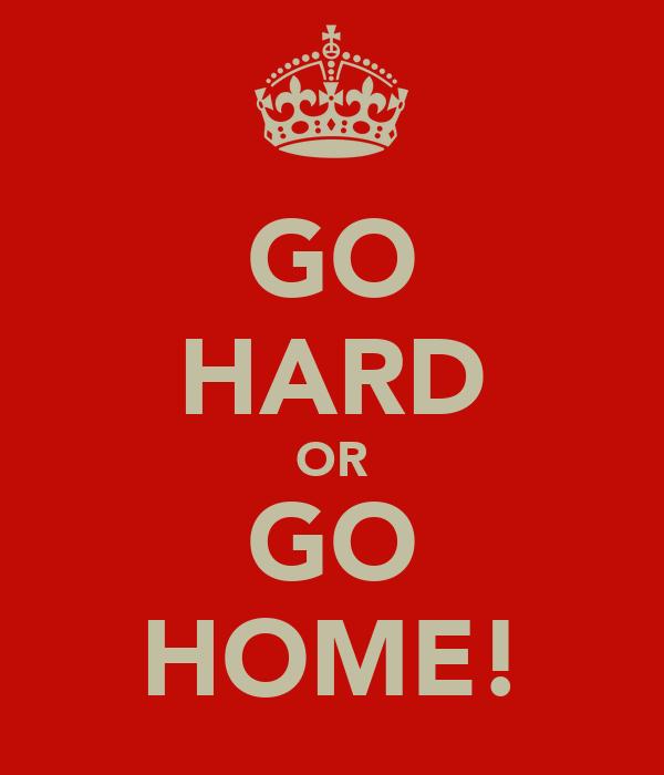 GO HARD OR GO HOME!