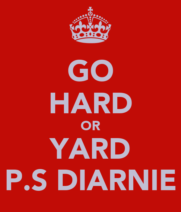 GO HARD OR YARD P.S DIARNIE