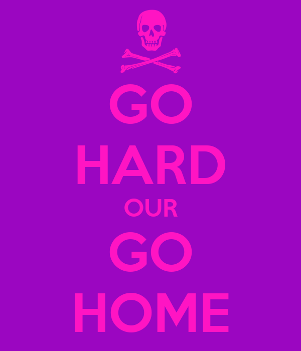 GO HARD OUR GO HOME
