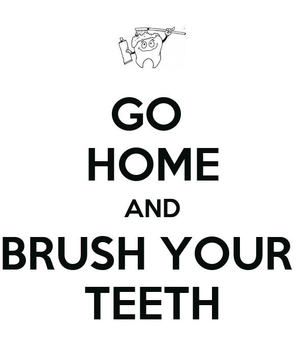GO  HOME AND BRUSH YOUR  TEETH