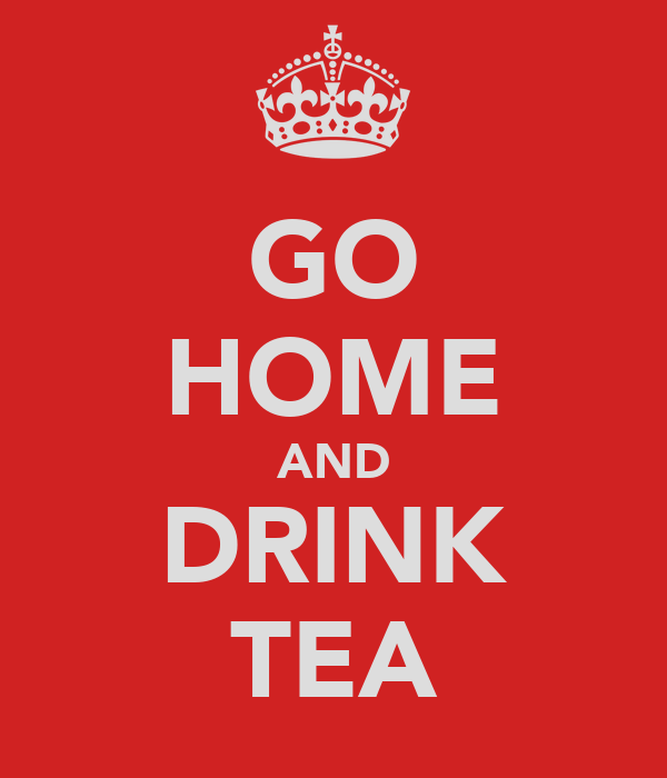 GO HOME AND DRINK TEA