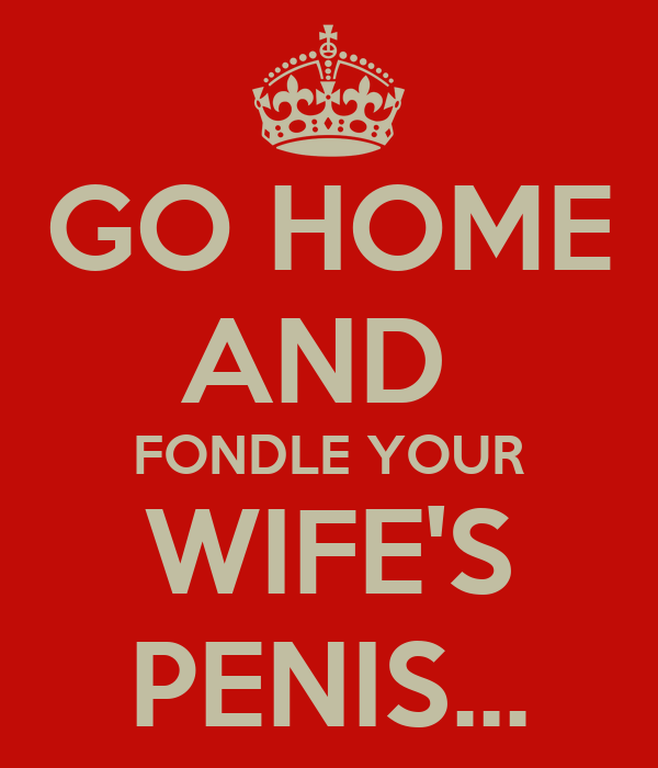 GO HOME AND  FONDLE YOUR WIFE'S PENIS...