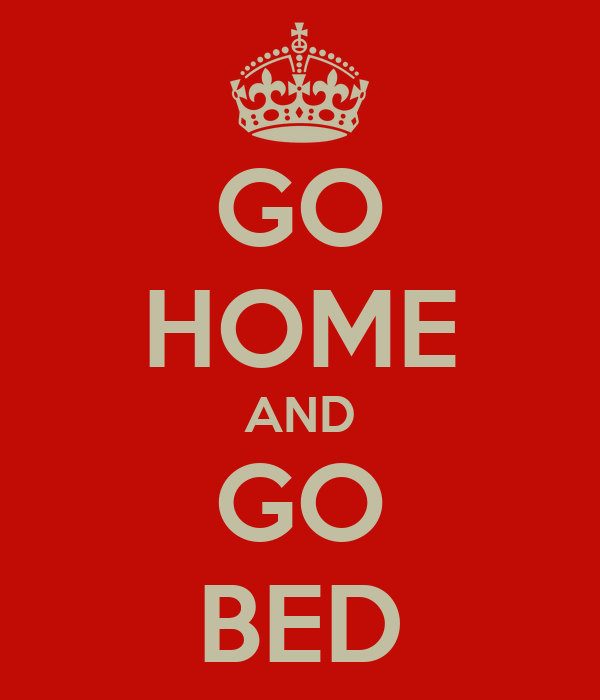 GO HOME AND GO BED
