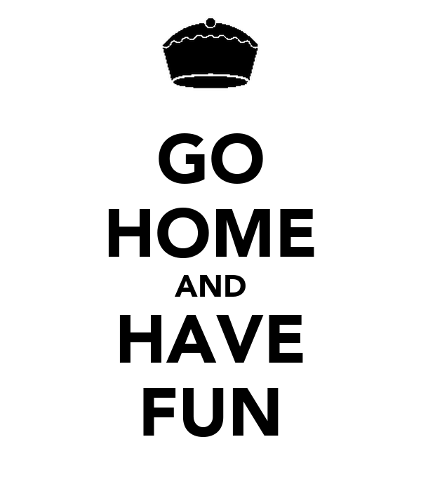 GO HOME AND HAVE FUN