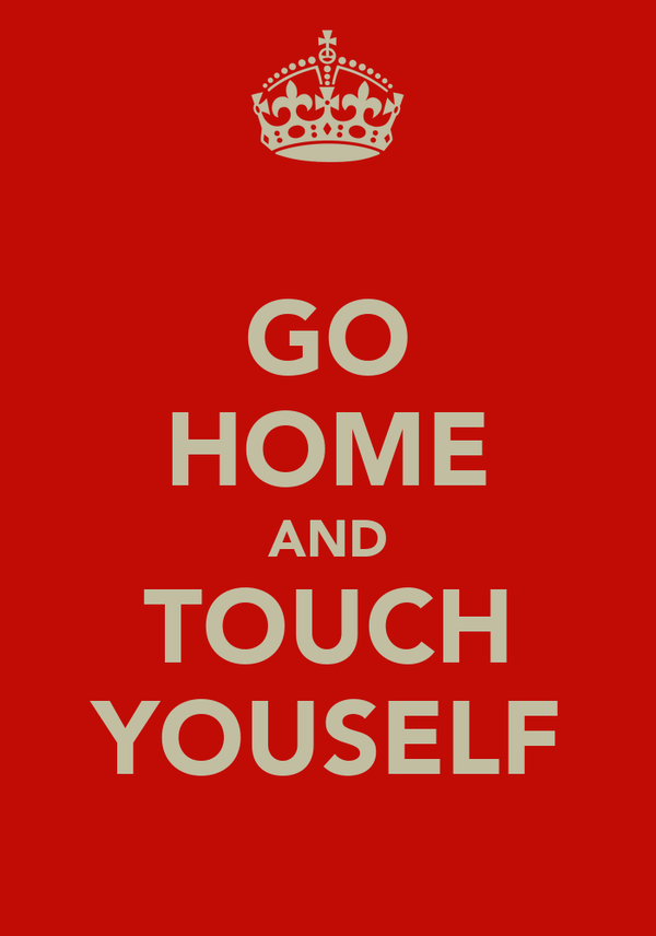 GO HOME AND TOUCH YOUSELF