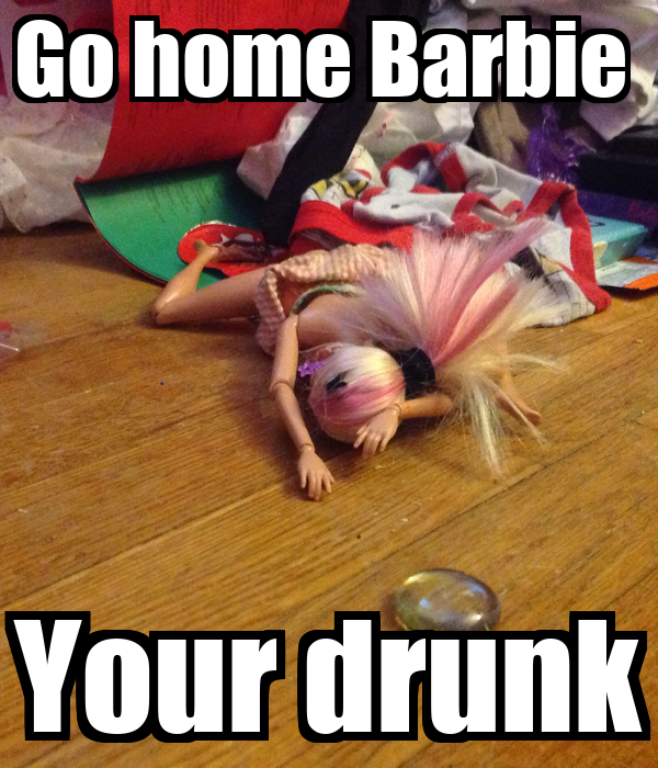 Go home Barbie  Your drunk