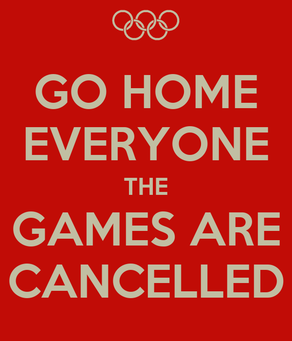 GO HOME EVERYONE THE GAMES ARE CANCELLED