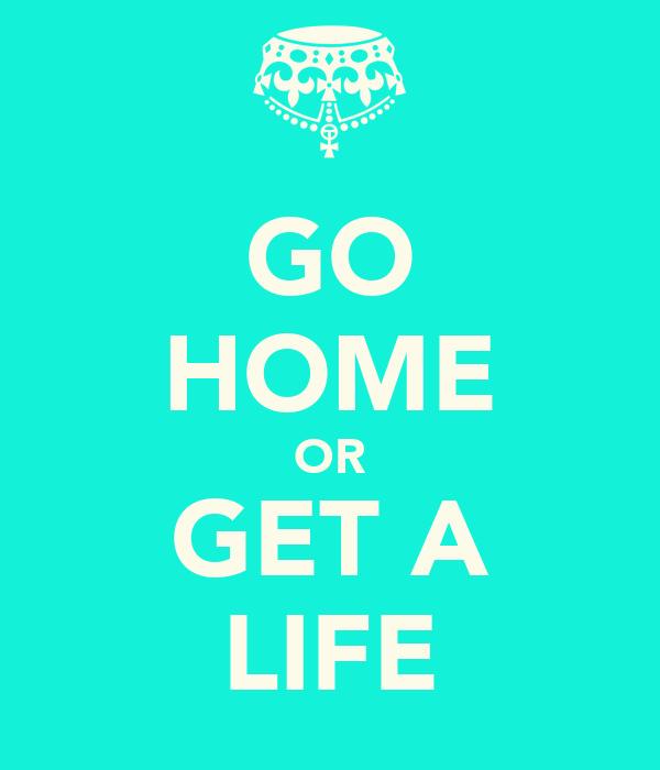 GO HOME OR GET A LIFE