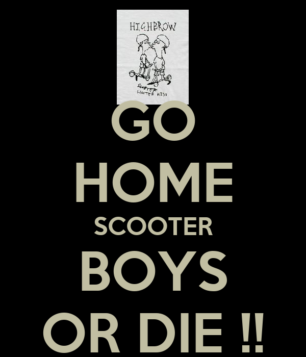 GO HOME SCOOTER BOYS OR DIE !!