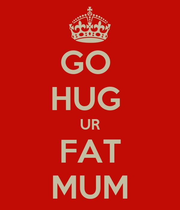 GO  HUG  UR FAT MUM